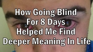 How Going Blind For 8 Days Helped Me Find Deeper Meaning In Life